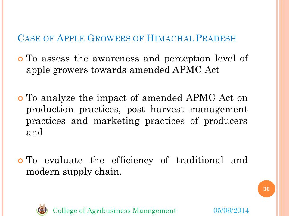 College of Agribusiness Management05/09/2014 C ASE OF A PPLE G ROWERS OF H IMACHAL P RADESH To assess the awareness and perception level of apple growers towards amended APMC Act To analyze the impact of amended APMC Act on production practices, post harvest management practices and marketing practices of producers and To evaluate the efficiency of traditional and modern supply chain.