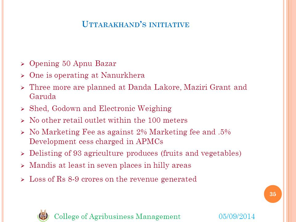 College of Agribusiness Management05/09/2014 U TTARAKHAND ' S INITIATIVE  Opening 50 Apnu Bazar  One is operating at Nanurkhera  Three more are planned at Danda Lakore, Maziri Grant and Garuda  Shed, Godown and Electronic Weighing  No other retail outlet within the 100 meters  No Marketing Fee as against 2% Marketing fee and.5% Development cess charged in APMCs  Delisting of 93 agriculture produces (fruits and vegetables)  Mandis at least in seven places in hilly areas  Loss of Rs 8-9 crores on the revenue generated 35