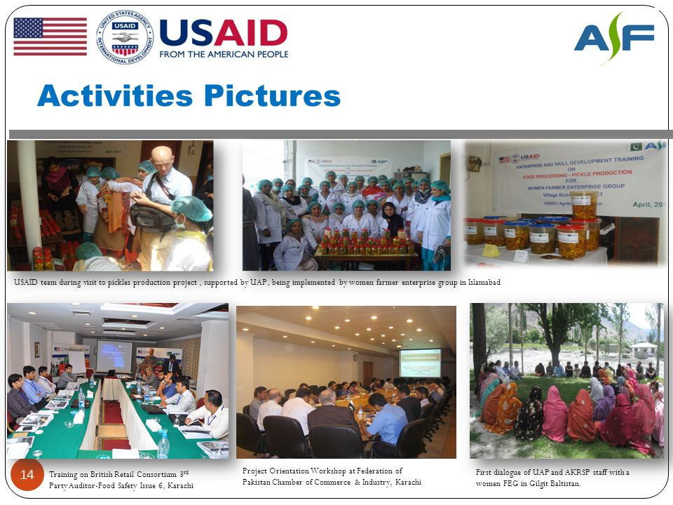 Activities Pictures 14 Training on British Retail Consortium 3 rd Party Auditor-Food Safety Issue 6, Karachi Project Orientation Workshop at Federation of Pakistan Chamber of Commerce & Industry, Karachi USAID team during visit to pickles production project, supported by UAP, being implemented by women farmer enterprise group in Islamabad First dialogue of UAP and AKRSP staff with a women FEG in Gilgit Baltistan.