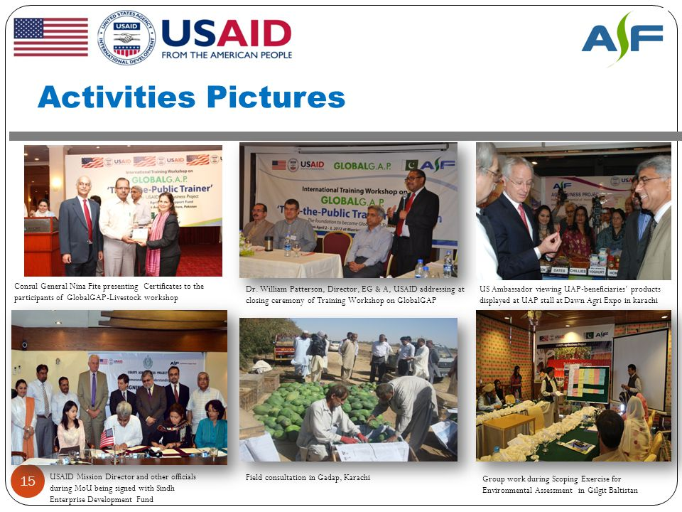 Activities Pictures 15 USAID Mission Director and other officials during MoU being signed with Sindh Enterprise Development Fund Field consultation in Gadap, Karachi Consul General Nina Fite presenting Certificates to the participants of GlobalGAP-Livestock workshop Group work during Scoping Exercise for Environmental Assessment in Gilgit Baltistan Dr.