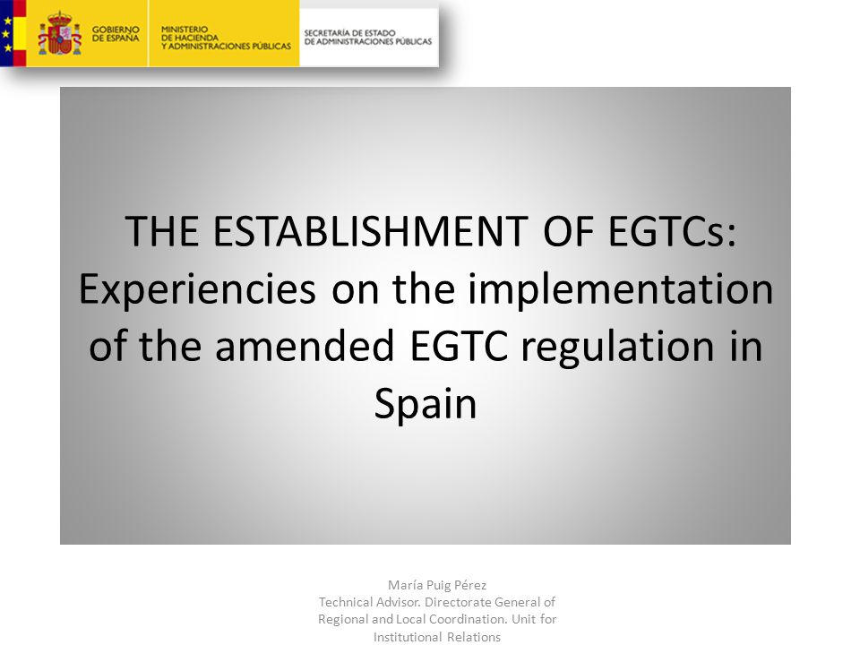 THE ESTABLISHMENT OF EGTCs: Experiencies on the implementation of the amended EGTC regulation in Spain María Puig Pérez Technical Advisor.