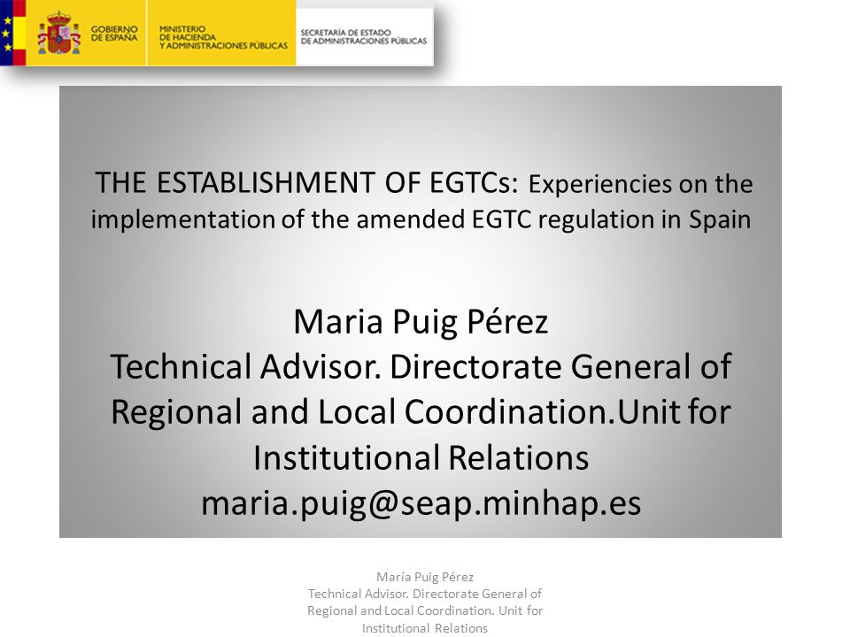 THE ESTABLISHMENT OF EGTCs: Experiencies on the implementation of the amended EGTC regulation in Spain Maria Puig Pérez Technical Advisor.
