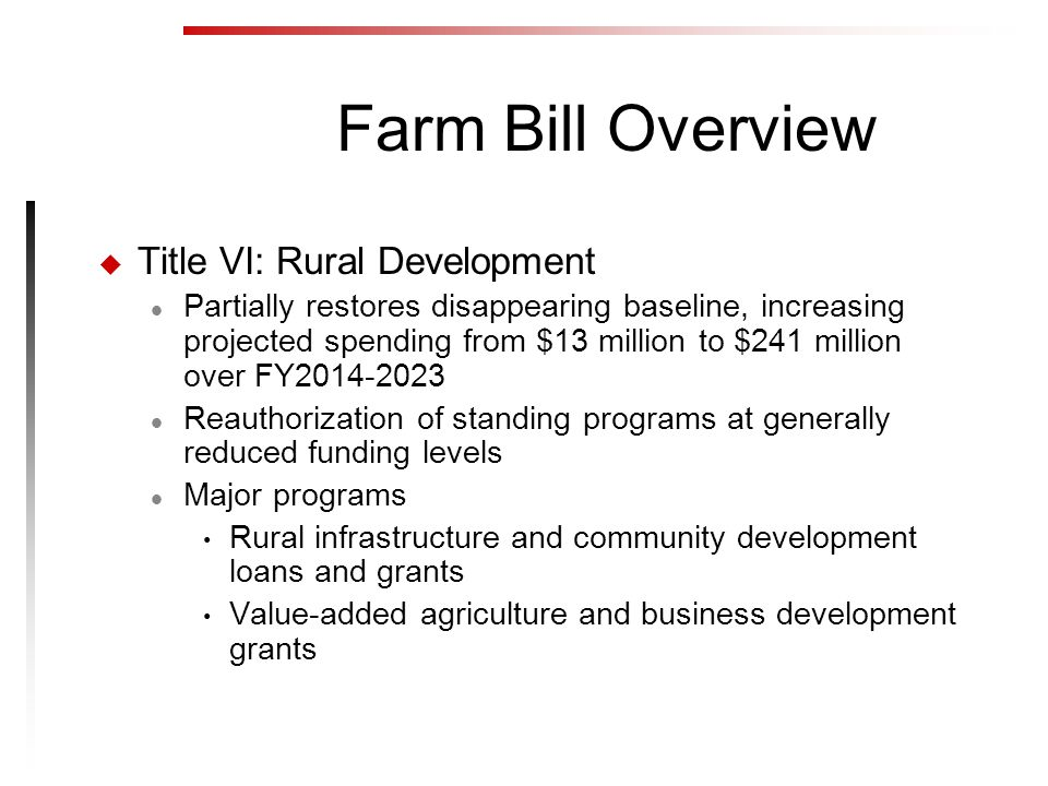 Farm Bill Overview u Title VI: Rural Development l Partially restores disappearing baseline, increasing projected spending from $13 million to $241 million over FY2014-2023 l Reauthorization of standing programs at generally reduced funding levels l Major programs Rural infrastructure and community development loans and grants Value-added agriculture and business development grants