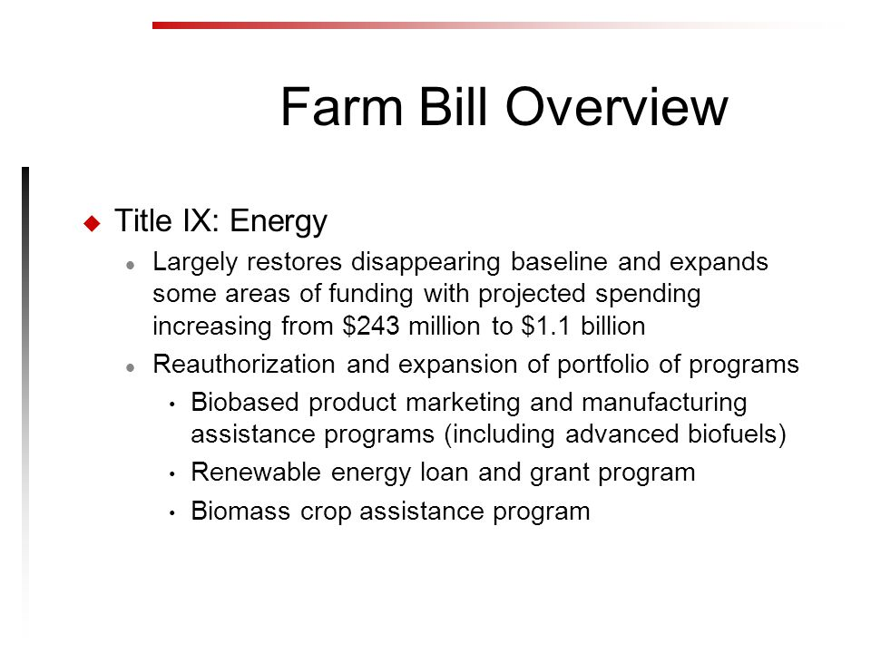 Farm Bill Overview u Title IX: Energy l Largely restores disappearing baseline and expands some areas of funding with projected spending increasing from $243 million to $1.1 billion l Reauthorization and expansion of portfolio of programs Biobased product marketing and manufacturing assistance programs (including advanced biofuels) Renewable energy loan and grant program Biomass crop assistance program
