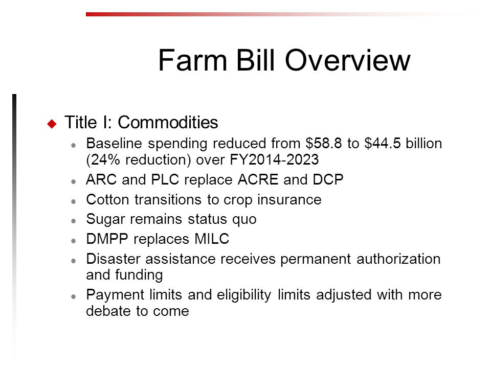 Farm Bill Overview u Title I: Commodities l Baseline spending reduced from $58.8 to $44.5 billion (24% reduction) over FY2014-2023 l ARC and PLC replace ACRE and DCP l Cotton transitions to crop insurance l Sugar remains status quo l DMPP replaces MILC l Disaster assistance receives permanent authorization and funding l Payment limits and eligibility limits adjusted with more debate to come