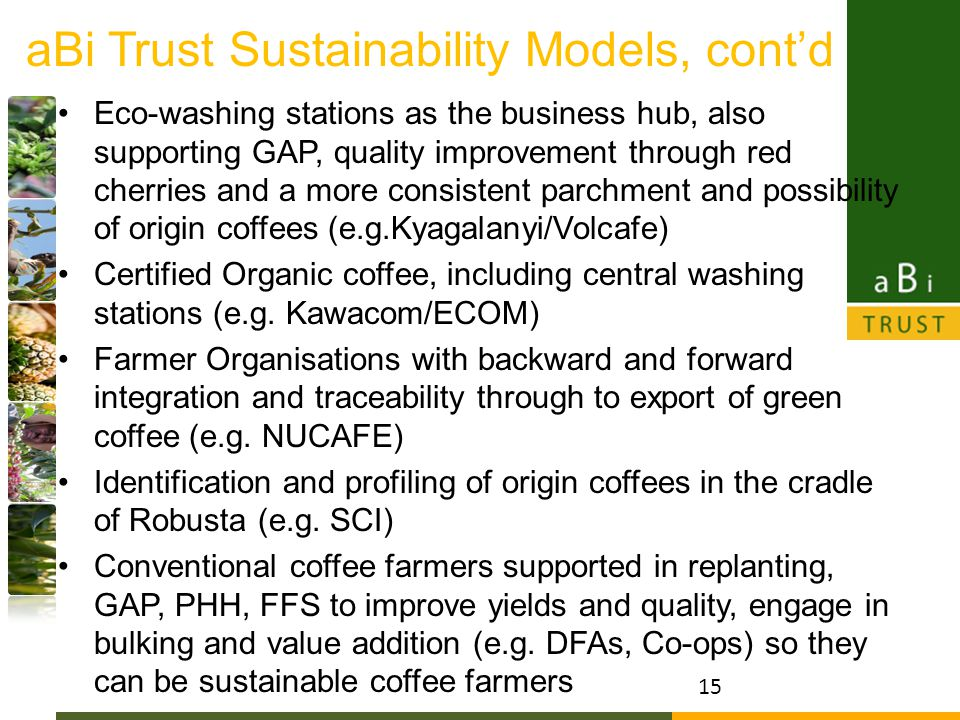 aBi Trust Sustainability Models, cont'd Eco-washing stations as the business hub, also supporting GAP, quality improvement through red cherries and a more consistent parchment and possibility of origin coffees (e.g.Kyagalanyi/Volcafe) Certified Organic coffee, including central washing stations (e.g.