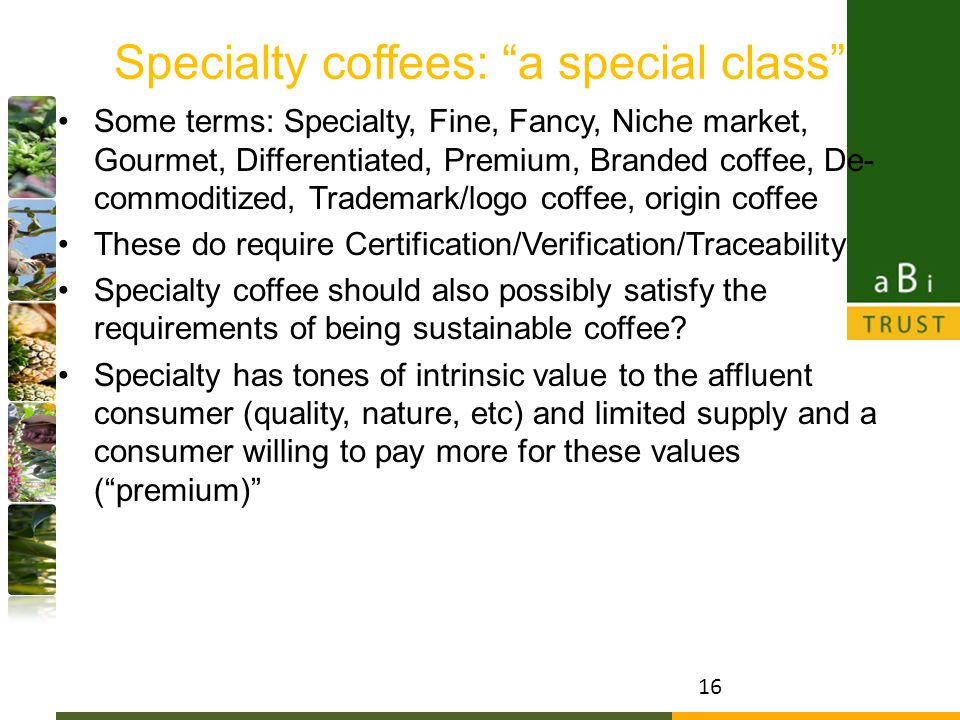 Specialty coffees: a special class Some terms: Specialty, Fine, Fancy, Niche market, Gourmet, Differentiated, Premium, Branded coffee, De- commoditized, Trademark/logo coffee, origin coffee These do require Certification/Verification/Traceability Specialty coffee should also possibly satisfy the requirements of being sustainable coffee.