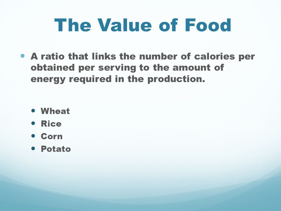 The Value of Food A ratio that links the number of calories per obtained per serving to the amount of energy required in the production. Wheat Rice Co