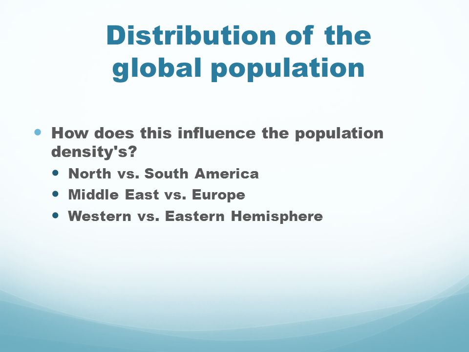 Distribution of the global population How does this influence the population density's? North vs. South America Middle East vs. Europe Western vs. Eas