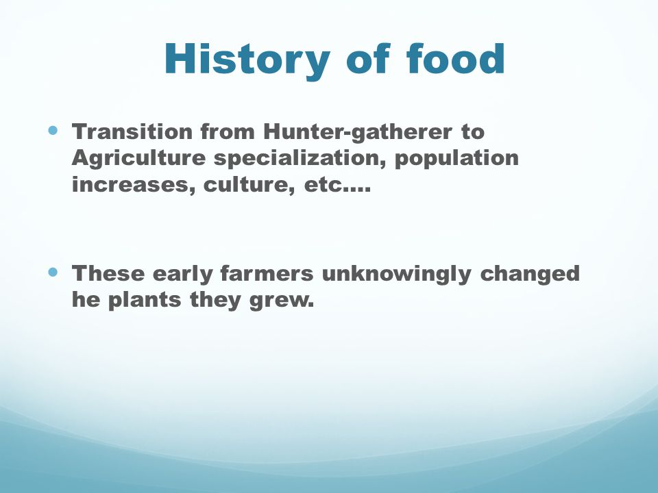 History of food Transition from Hunter-gatherer to Agriculture specialization, population increases, culture, etc….