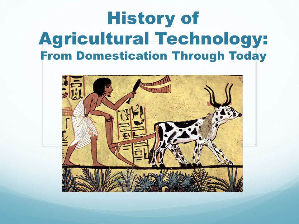 History of Agricultural Technology: From Domestication Through Today