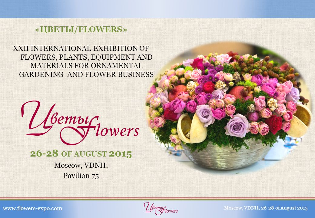 Patronage: Moscow Government Russian Ministry of Agriculture The Chamber of Commerce and Industry of the Russian Federation Partners: Association of Russian Florists General information partner: «Цветы» magazine www.flowers-expo.comMoscow, VDNH, 26-28 of August 2015