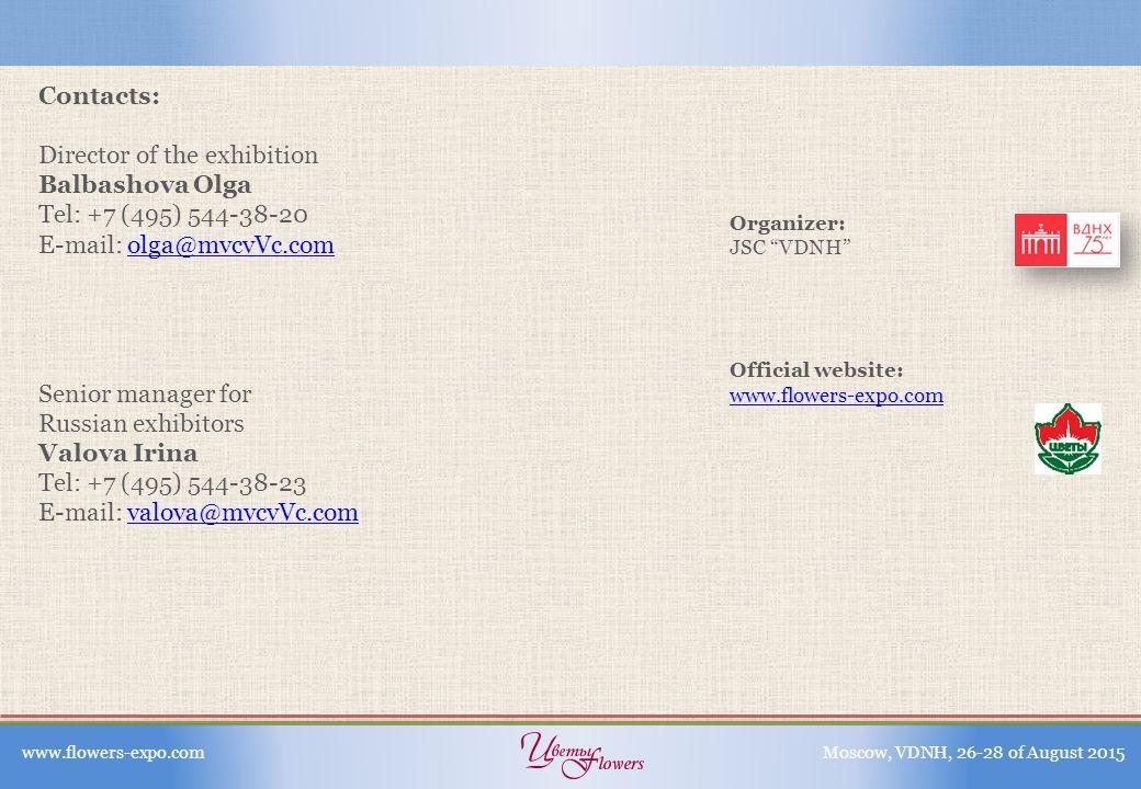 Contacts: Director of the exhibition Balbashova Olga Tel: +7 (495) 544-38-20 E-mail: olga@mvcvVc.comolga@mvcvVc.com Senior manager for Russian exhibitors Valova Irina Tel: +7 (495) 544-38-23 E-mail: valova@mvcvVc.comvalova@mvcvVc.com www.flowers-expo.comMoscow, VDNH, 26-28 of August 2015 Organizer: JSC VDNH Official website: www.flowers-expo.com