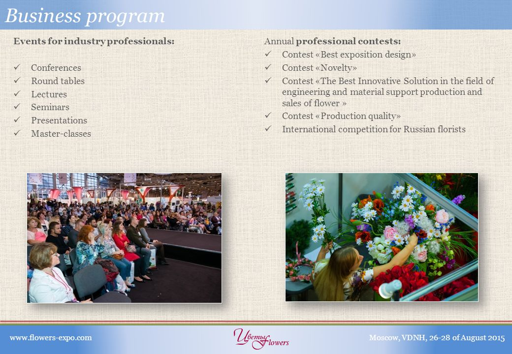 Business program Events for industry professionals: Conferences Round tables Lectures Seminars Presentations Master-classes Annual professional contests: Contest «Best exposition design» Contest «Novelty» Contest «The Best Innovative Solution in the field of engineering and material support production and sales of flower » Contest «Production quality» International competition for Russian florists www.flowers-expo.comMoscow, VDNH, 26-28 of August 2015