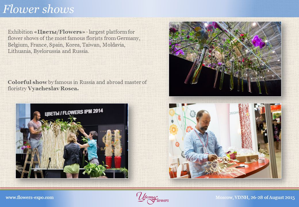Flower shows Exhibition «Цветы/Flowers» - largest platform for flower shows of the most famous florists from Germany, Belgium, France, Spain, Korea, Taiwan, Moldavia, Lithuania, Byelorussia and Russia.