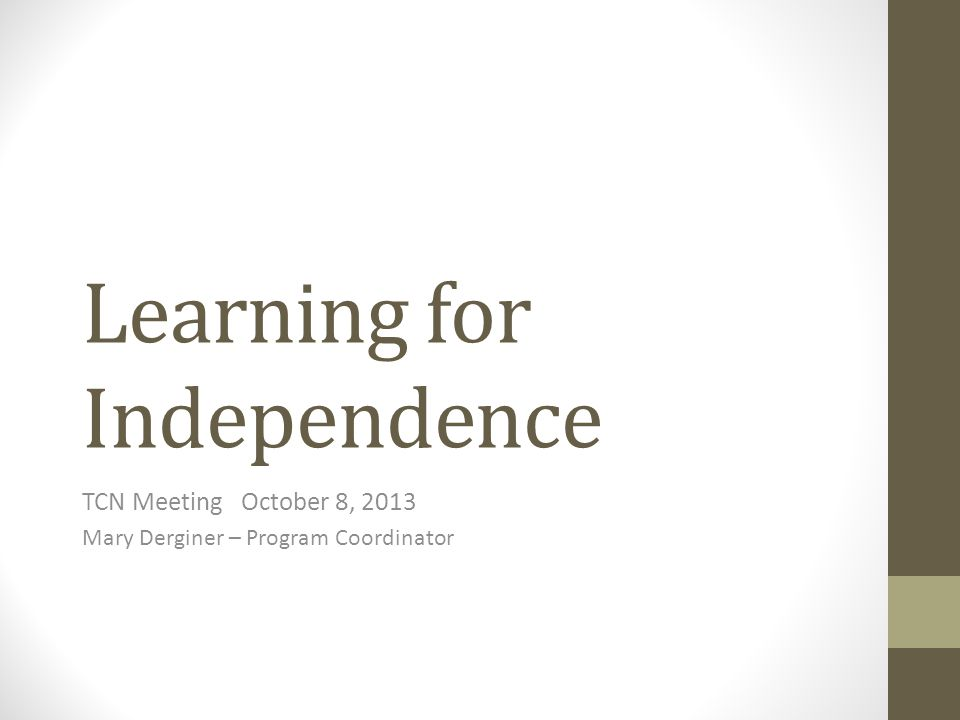 Learning for Independence TCN Meeting October 8, 2013 Mary Derginer – Program Coordinator