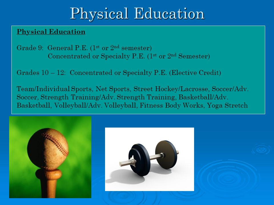 Physical Education Grade 9: General P.E. (1 st or 2 nd semester) Concentrated or Specialty P.E. (1 st or 2 nd Semester) Grades 10 – 12: Concentrated o