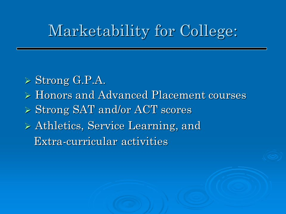 Marketability for College:  Strong G.P.A.  Honors and Advanced Placement courses  Strong SAT and/or ACT scores  Athletics, Service Learning, and E
