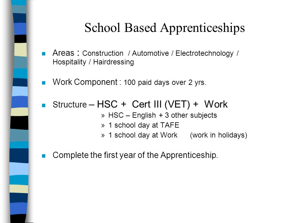 School Based Apprenticeships n Areas : Construction / Automotive / Electrotechnology / Hospitality / Hairdressing n Work Component : 100 paid days over 2 yrs.