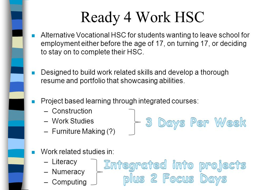 n Alternative Vocational HSC for students wanting to leave school for employment either before the age of 17, on turning 17, or deciding to stay on to complete their HSC.