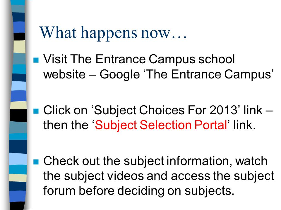 What happens now… n Visit The Entrance Campus school website – Google 'The Entrance Campus' n Click on 'Subject Choices For 2013' link – then the 'Subject Selection Portal' link.