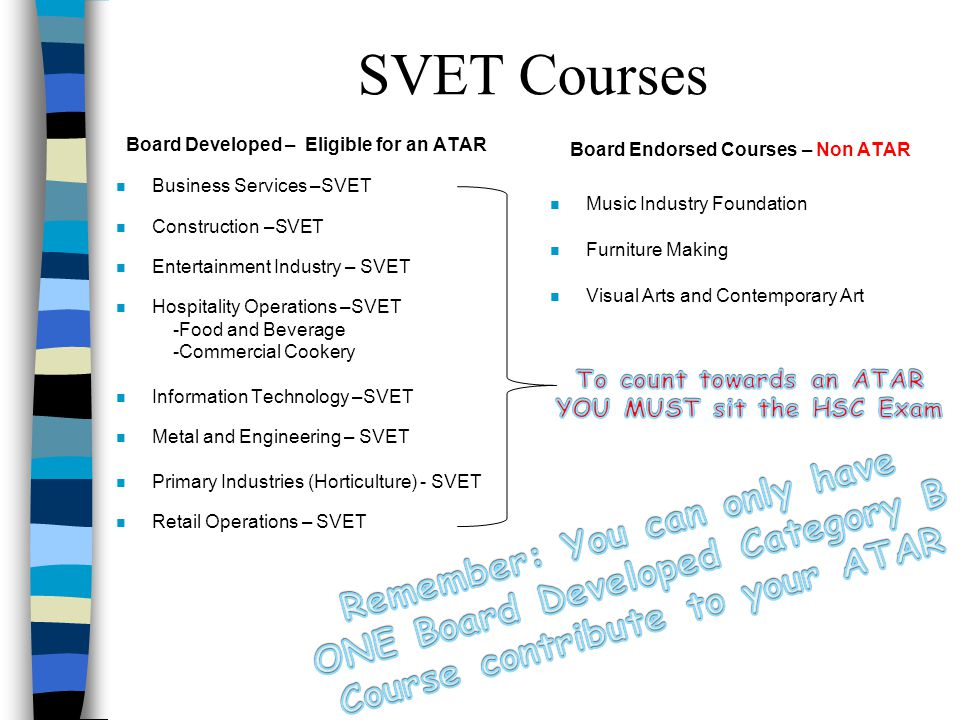 SVET Courses Board Developed – Eligible for an ATAR n Business Services –SVET n Construction –SVET n Entertainment Industry – SVET n Hospitality Operations –SVET -Food and Beverage -Commercial Cookery n Information Technology –SVET n Metal and Engineering – SVET n Primary Industries (Horticulture) - SVET n Retail Operations – SVET Board Endorsed Courses – Non ATAR n Music Industry Foundation n Furniture Making n Visual Arts and Contemporary Art