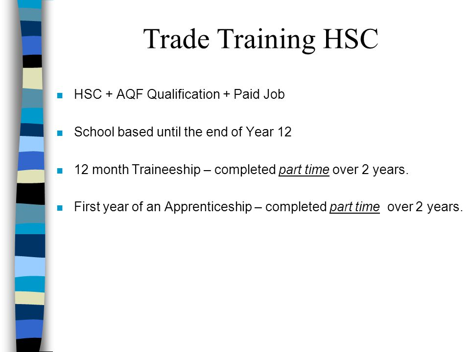 n HSC + AQF Qualification + Paid Job n School based until the end of Year 12 n 12 month Traineeship – completed part time over 2 years.