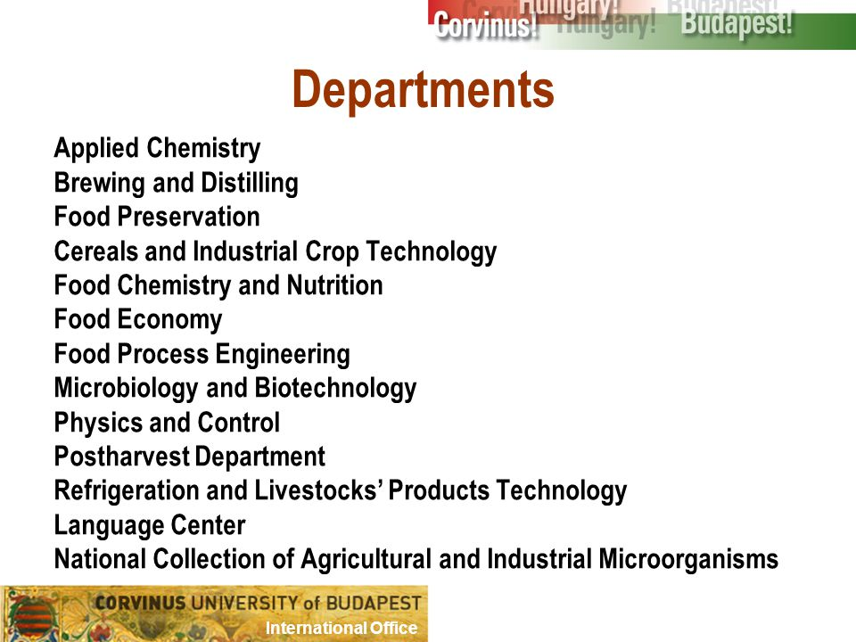 Departments Applied Chemistry Brewing and Distilling Food Preservation Cereals and Industrial Crop Technology Food Chemistry and Nutrition Food Economy Food Process Engineering Microbiology and Biotechnology Physics and Control Postharvest Department Refrigeration and Livestocks' Products Technology Language Center National Collection of Agricultural and Industrial Microorganisms International Office