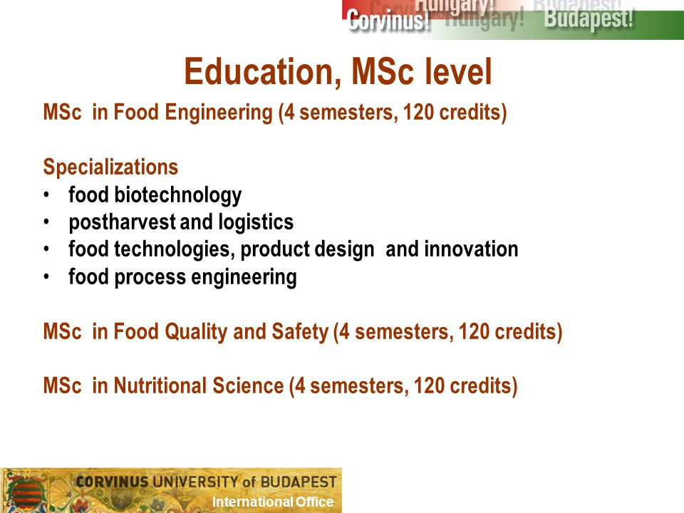Education, MSc level MSc in Food Engineering (4 semesters, 120 credits) Specializations food biotechnology postharvest and logistics food technologies, product design and innovation food process engineering MSc in Food Quality and Safety (4 semesters, 120 credits) MSc in Nutritional Science (4 semesters, 120 credits) International Office