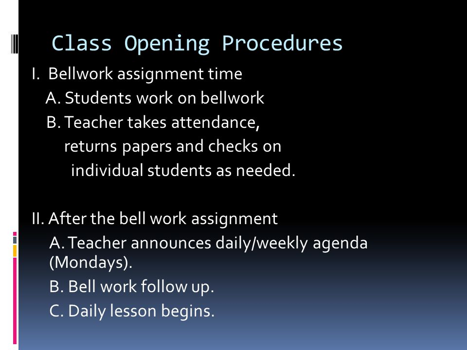 Class Opening Procedures I. Bellwork assignment time A. Students work on bellwork B. Teacher takes attendance, returns papers and checks on individual