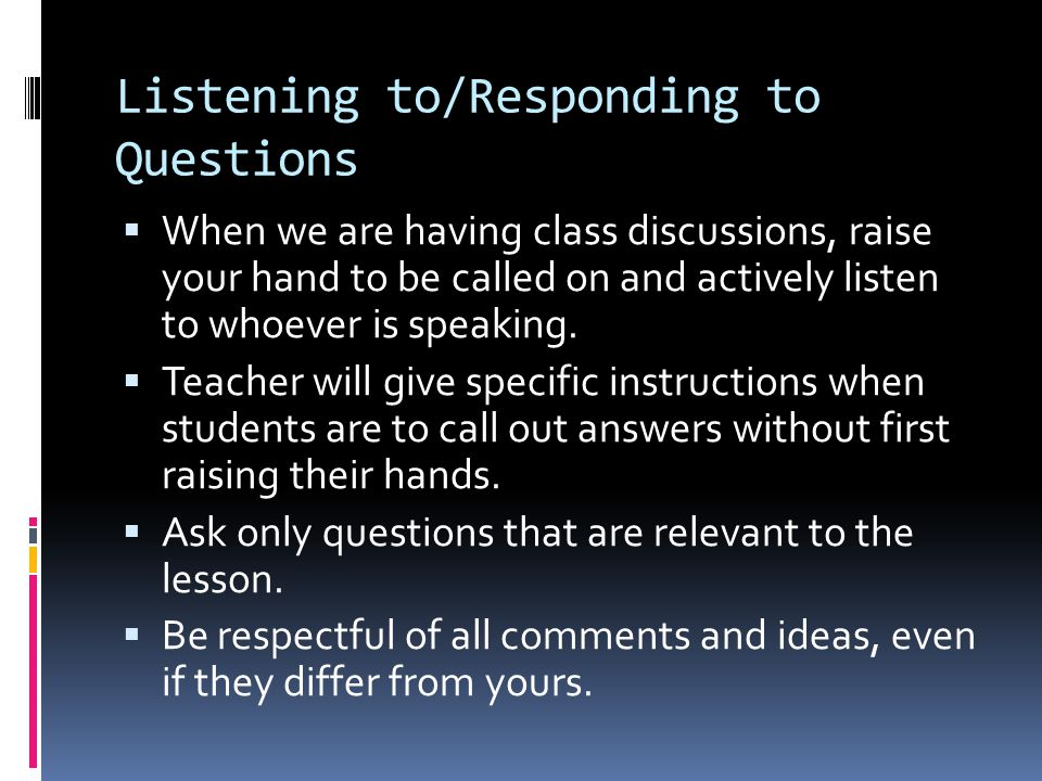 Listening to/Responding to Questions  When we are having class discussions, raise your hand to be called on and actively listen to whoever is speakin