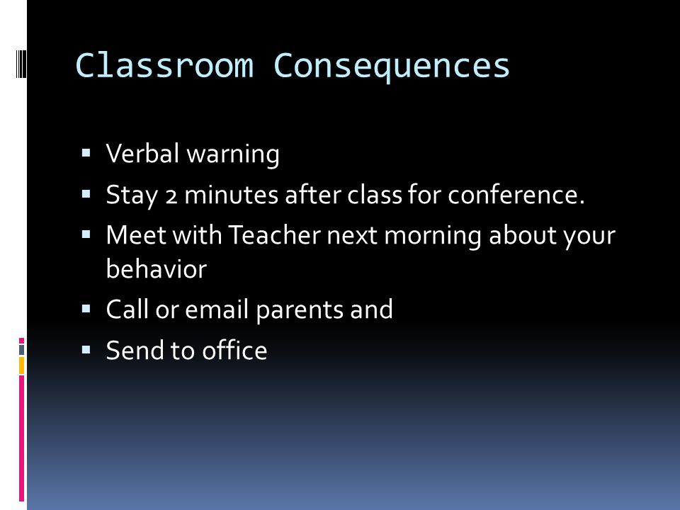 Classroom Consequences  Verbal warning  Stay 2 minutes after class for conference.  Meet with Teacher next morning about your behavior  Call or em