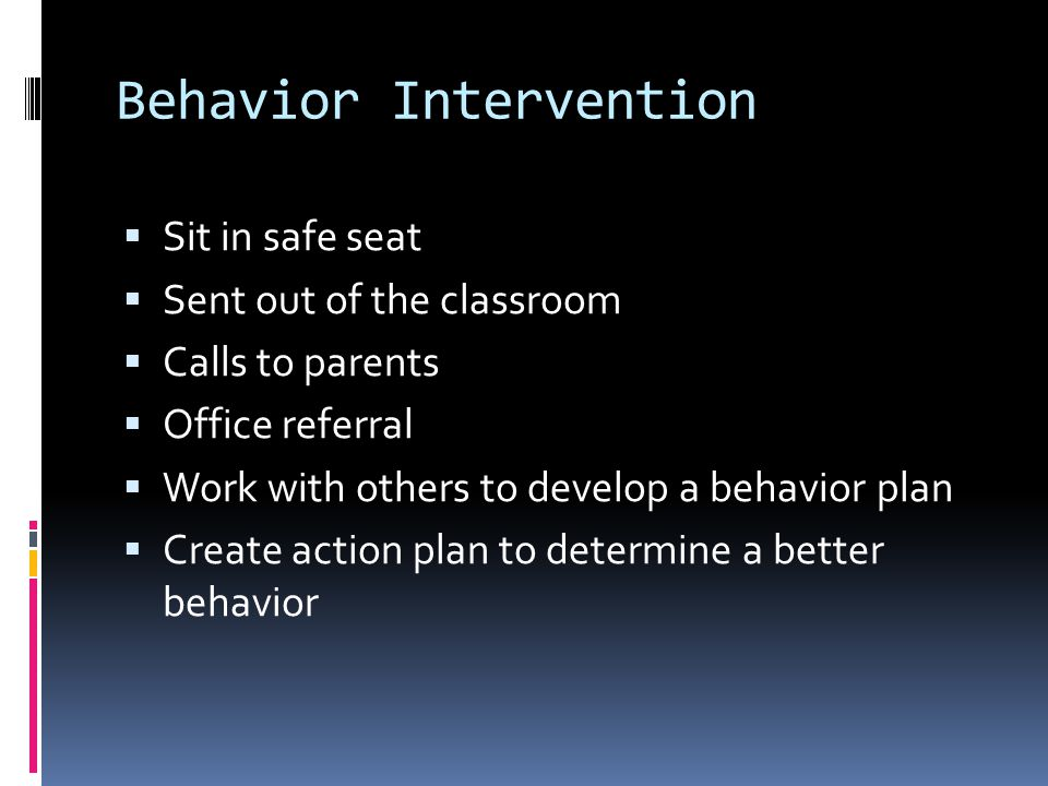 Behavior Intervention  Sit in safe seat  Sent out of the classroom  Calls to parents  Office referral  Work with others to develop a behavior pla