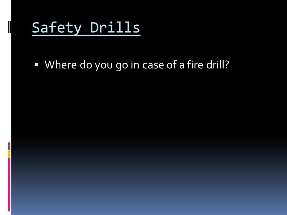 Safety Drills  Where do you go in case of a fire drill?