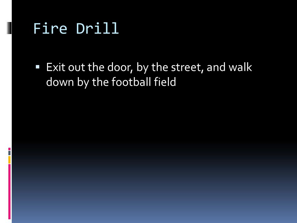 Fire Drill  Exit out the door, by the street, and walk down by the football field