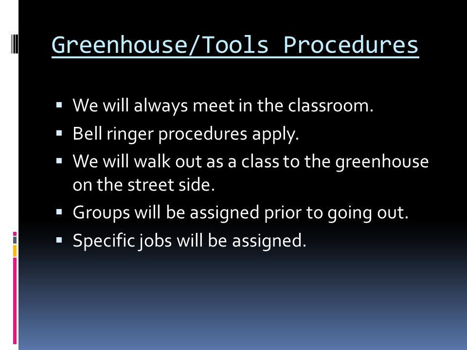 Greenhouse/Tools Procedures  We will always meet in the classroom.  Bell ringer procedures apply.  We will walk out as a class to the greenhouse on