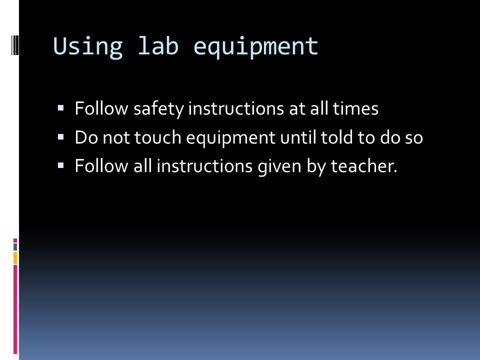 Using lab equipment  Follow safety instructions at all times  Do not touch equipment until told to do so  Follow all instructions given by teacher.