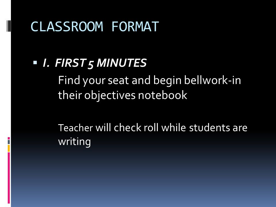  I. FIRST 5 MINUTES Find your seat and begin bellwork-in their objectives notebook Teacher will check roll while students are writing