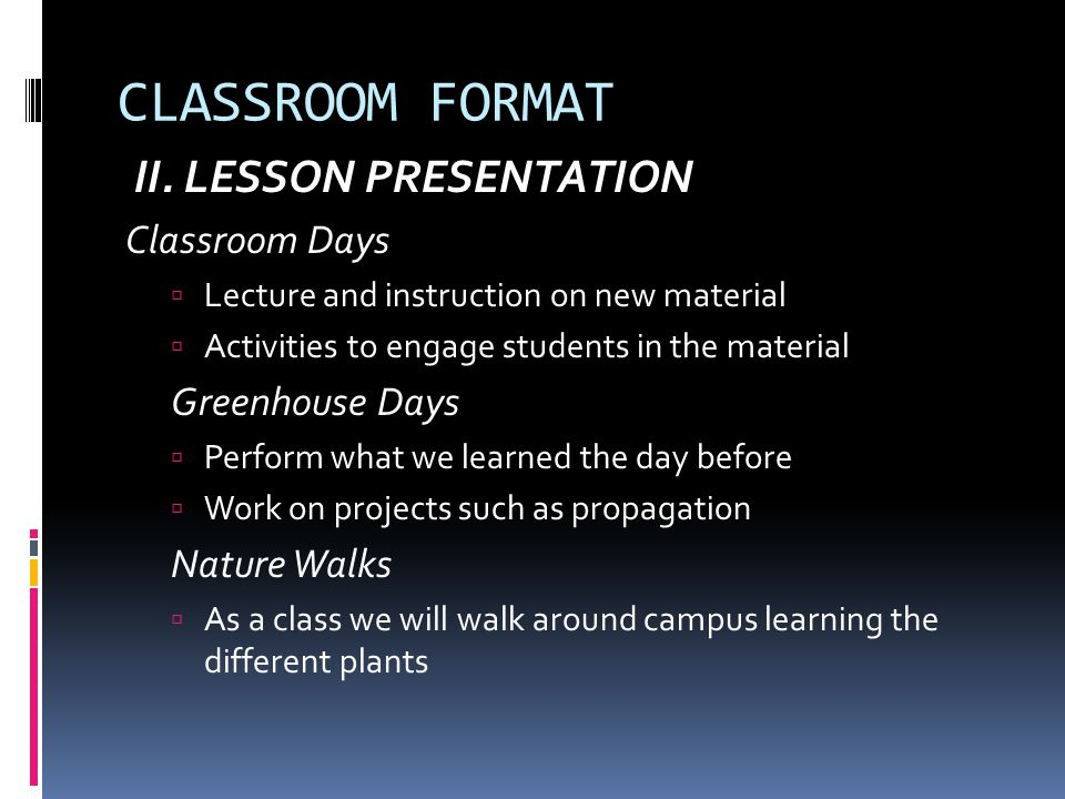 CLASSROOM FORMAT II. LESSON PRESENTATION Classroom Days  Lecture and instruction on new material  Activities to engage students in the material Gree