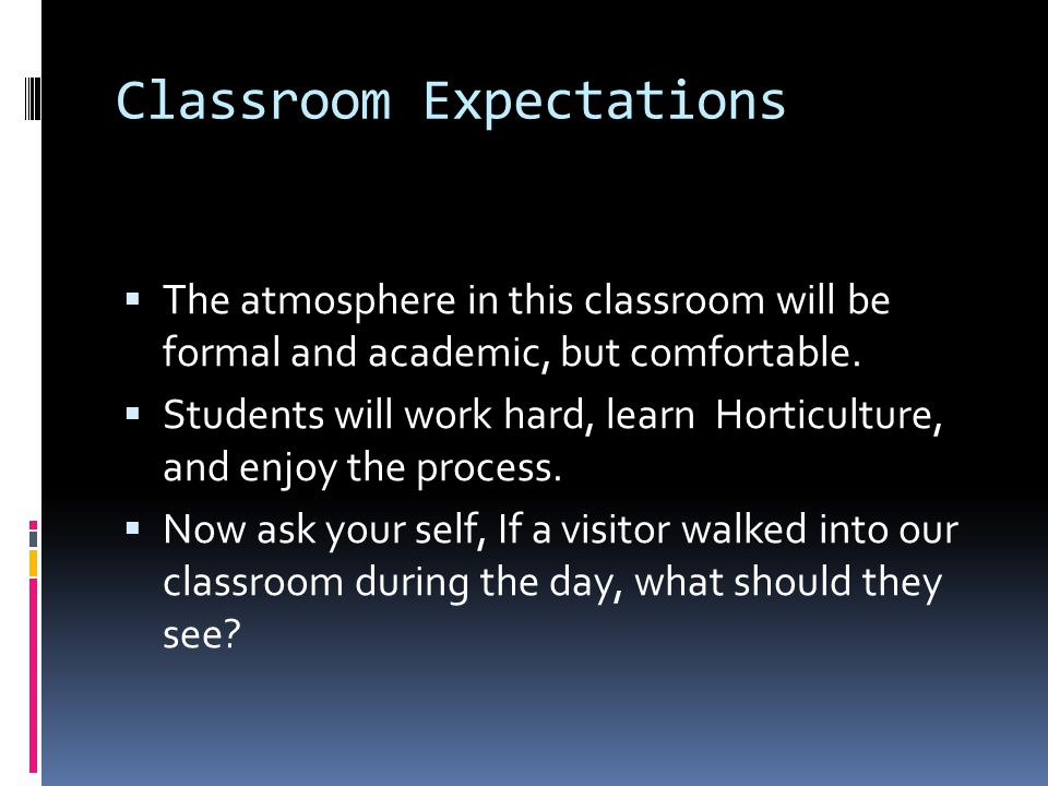 Classroom Expectations  The atmosphere in this classroom will be formal and academic, but comfortable.  Students will work hard, learn Horticulture,