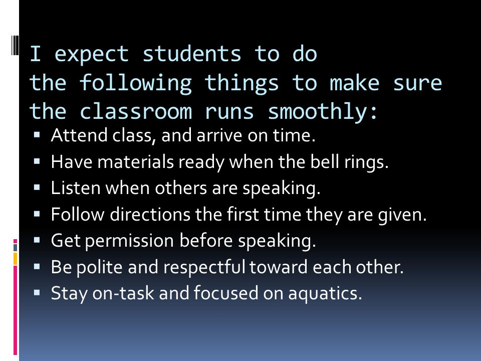 I expect students to do the following things to make sure the classroom runs smoothly:  Attend class, and arrive on time.  Have materials ready when