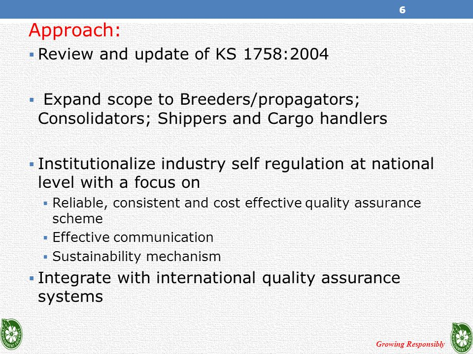 Approach:  Review and update of KS 1758:2004  Expand scope to Breeders/propagators; Consolidators; Shippers and Cargo handlers  Institutionalize industry self regulation at national level with a focus on  Reliable, consistent and cost effective quality assurance scheme  Effective communication  Sustainability mechanism  Integrate with international quality assurance systems Growing Responsibly 6