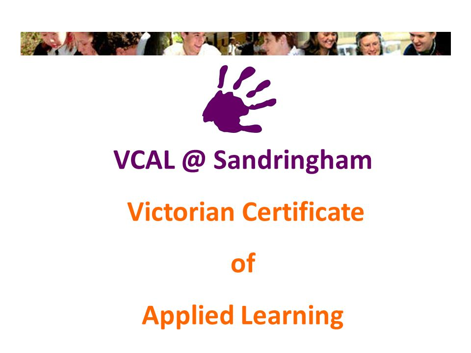 Victorian Certificate of Applied Learning Intermediate and Senior VCAL (general classes) Prepares students for work and TAFE training Classes at school 3 days a week, Wednesday at TAFE and Friday at work Learning is hands on, project driven and related to life and work 'Arts' & 'LOTE' Senior VCAL (themed classes) Prepares students for specific industry work and TAFE training Classes at school themed around the arts and language Learning is hands on, project driven and related to life and work