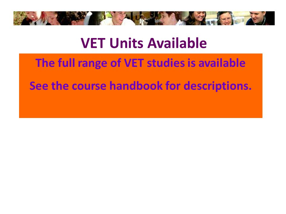 VET Units Available The full range of VET studies is available See the course handbook for descriptions.