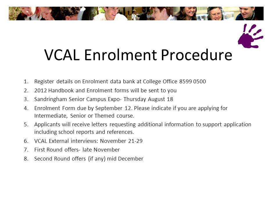 VCAL Enrolment Procedure 1.Register details on Enrolment data bank at College Office 8599 0500 2.2012 Handbook and Enrolment forms will be sent to you 3.Sandringham Senior Campus Expo- Thursday August 18 4.Enrolment Form due by September 12.