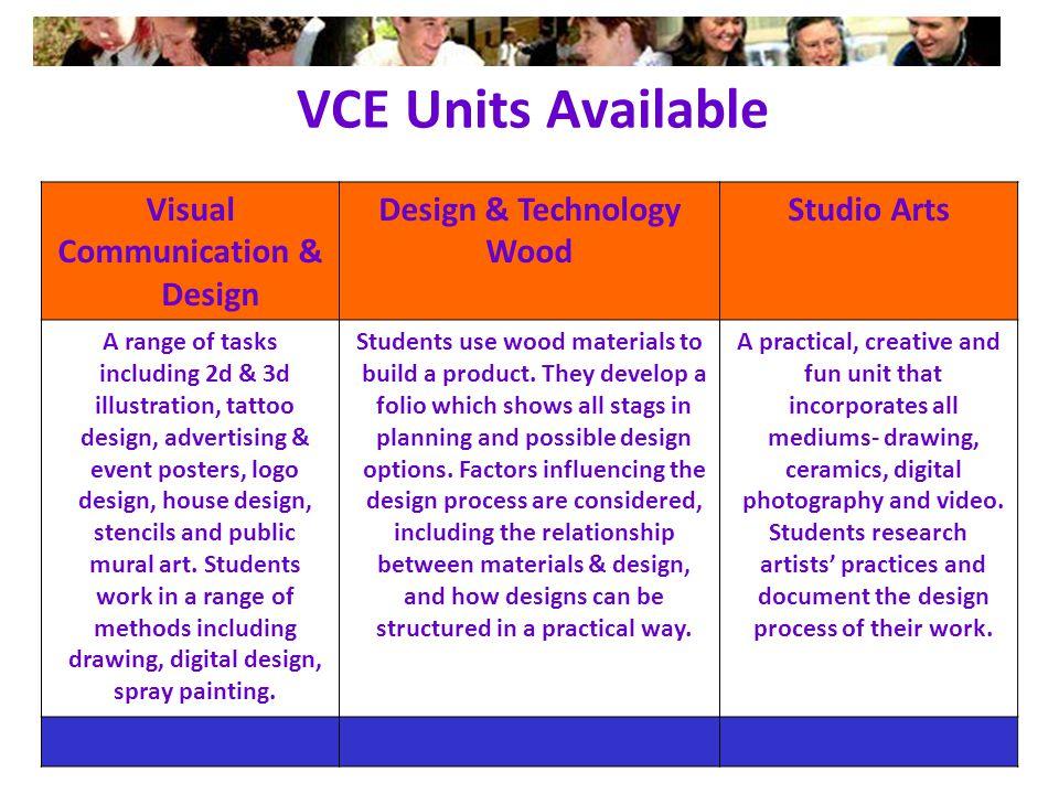 VCE Units Available Visual Communication & Design Design & Technology Wood Studio Arts A range of tasks including 2d & 3d illustration, tattoo design, advertising & event posters, logo design, house design, stencils and public mural art.