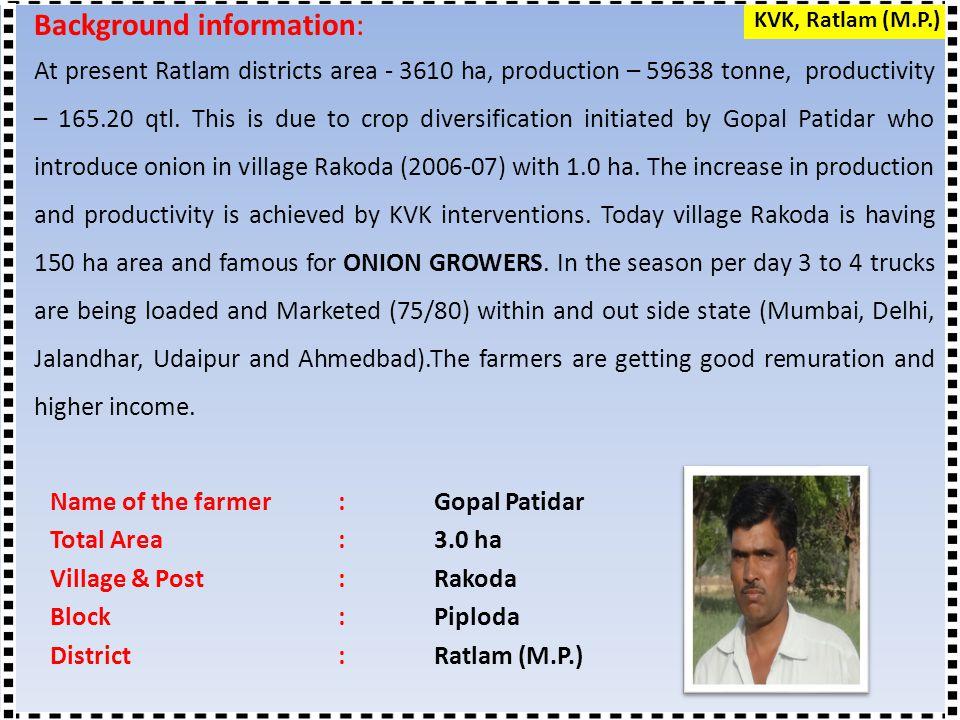 Name of the farmer: Gopal Patidar Total Area:3.0 ha Village & Post: Rakoda Block:Piploda District:Ratlam (M.P.) Background information: At present Ratlam districts area - 3610 ha, production – 59638 tonne, productivity – 165.20 qtl.