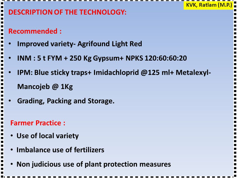 DESCRIPTION OF THE TECHNOLOGY: Recommended : Improved variety- Agrifound Light Red INM : 5 t FYM + 250 Kg Gypsum+ NPKS 120:60:60:20 IPM: Blue sticky t