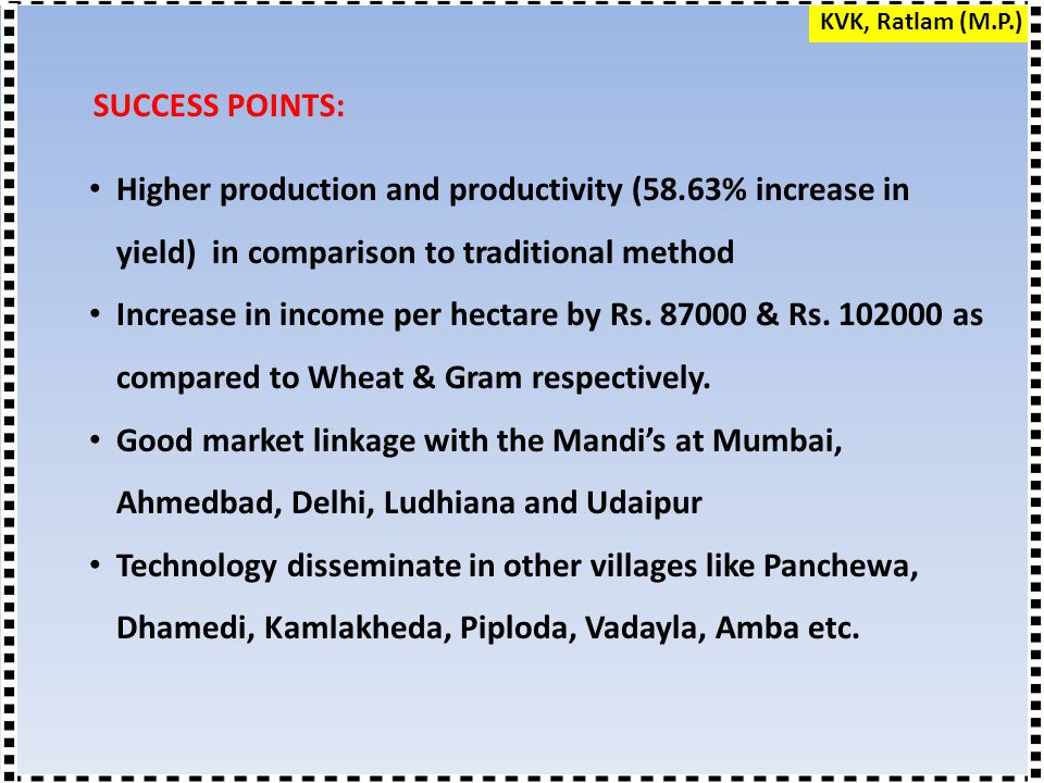 SUCCESS POINTS: Higher production and productivity (58.63% increase in yield) in comparison to traditional method Increase in income per hectare by Rs.