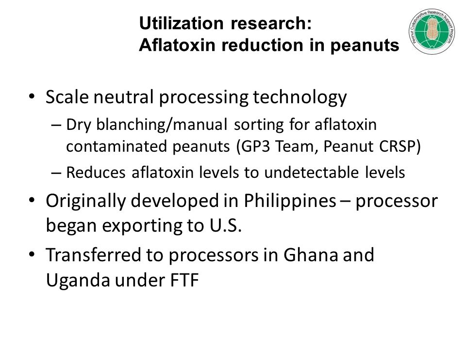 Scale neutral processing technology – Dry blanching/manual sorting for aflatoxin contaminated peanuts (GP3 Team, Peanut CRSP) – Reduces aflatoxin levels to undetectable levels Originally developed in Philippines – processor began exporting to U.S.